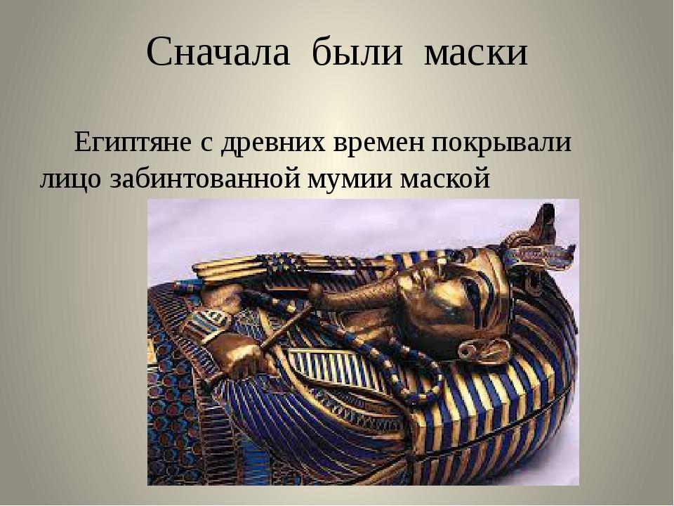 Сначала были маски Египтяне с древних времен покрывали лицо забинтованной му...