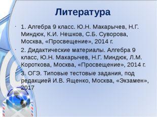 Литература 1. Алгебра 9 класс. Ю.Н. Макарычев, Н.Г. Миндюк, К.И. Нешков, С.Б.