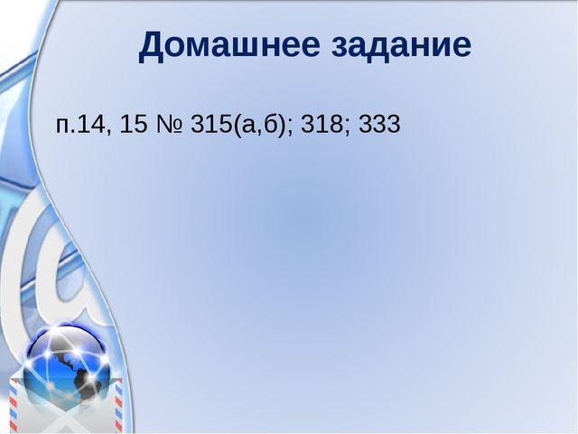 Домашнее задание п.14, 15 № 315(а,б); 318; 333