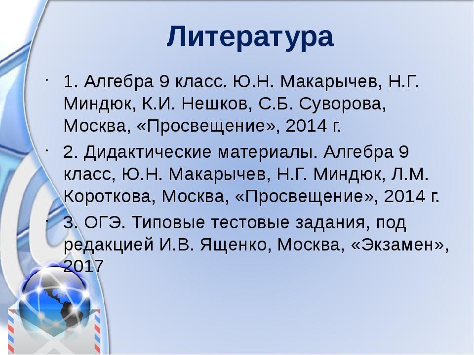 Литература 1. Алгебра 9 класс. Ю.Н. Макарычев, Н.Г. Миндюк, К.И. Нешков, С.Б....