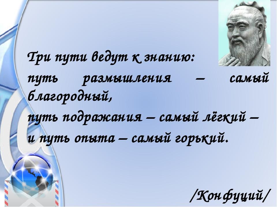 Три пути ведут к знанию: путь размышления – самый благородный, путь подражан...