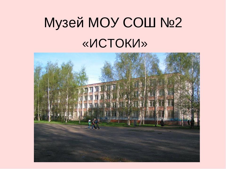 Музей МОУ СОШ №2 «ИСТОКИ»