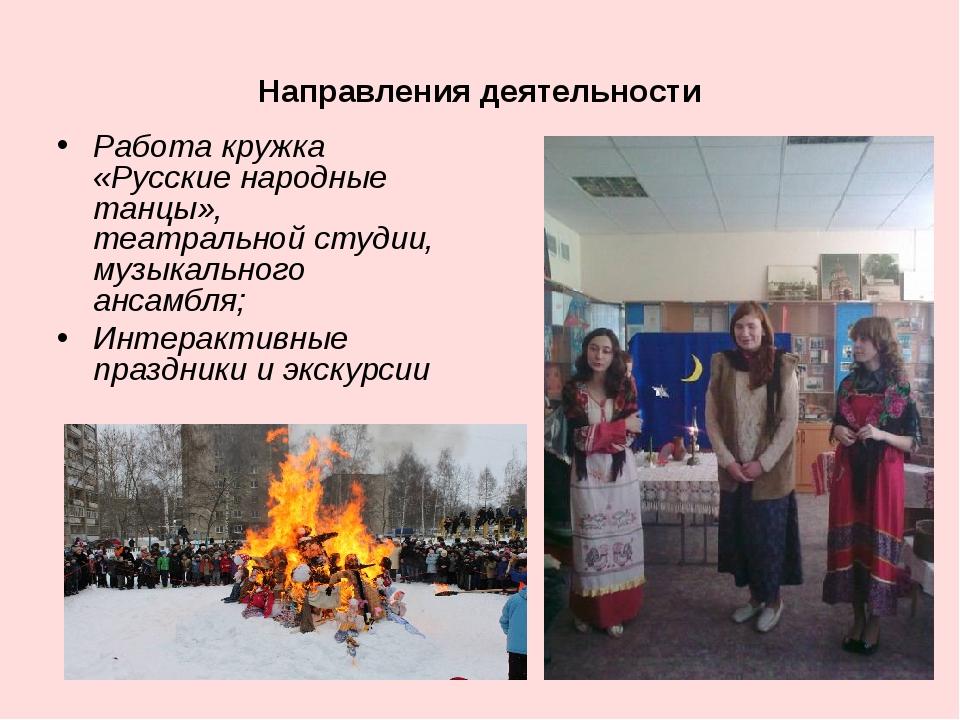 Направления деятельности Работа кружка «Русские народные танцы», театральной...