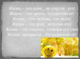 Жизнь – это шанс, не упусти  его! Жизнь – это мечта, осуществи её! Жизнь –