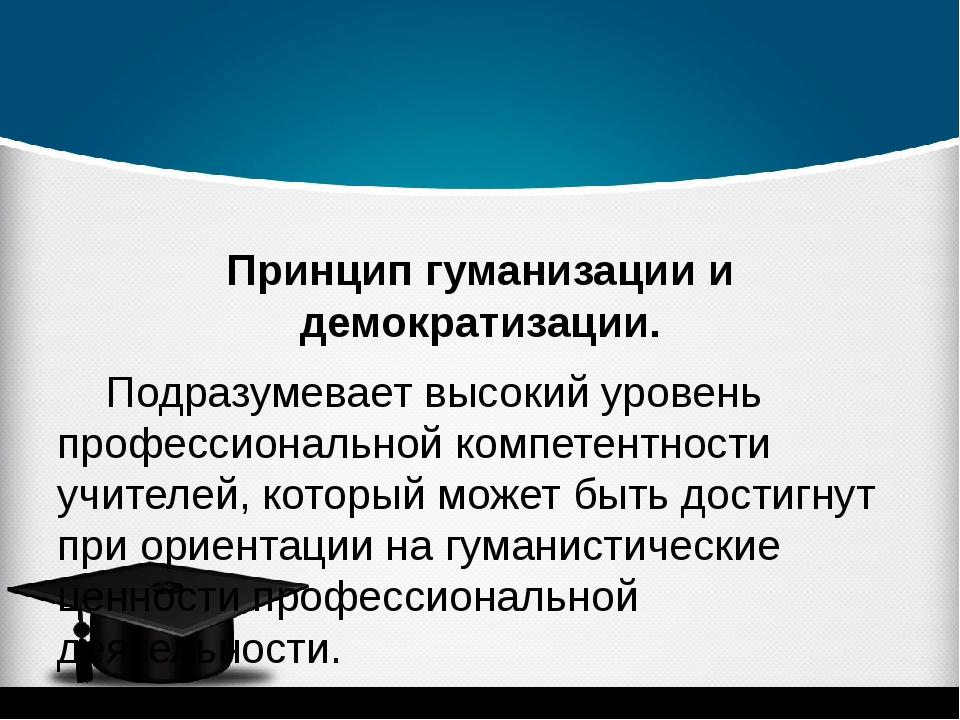 Принцип гуманизации и демократизации. Подразумевает высокий уровень професс...