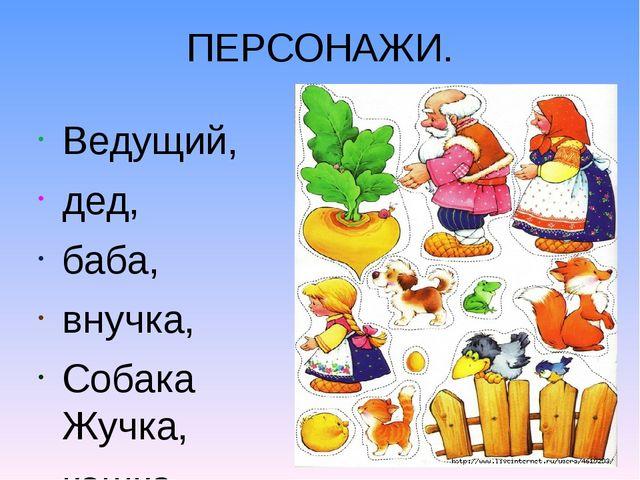 ПЕРСОНАЖИ. Ведущий, дед, баба, внучка, Собака Жучка, кошка Мурка, мышка