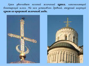 Храм увенчивает пологий золоченый купол, напоминающий богатырский шлем. На не