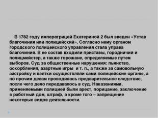 В 1782 году императрицей Екатериной 2 был введен «Устав благочиния или полиц