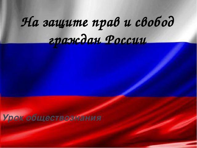 На защите прав и свобод граждан России Урок обществознания