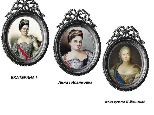 » ЕКАТЕРИНА I Анна I Иоанновна Екатерина II Великая