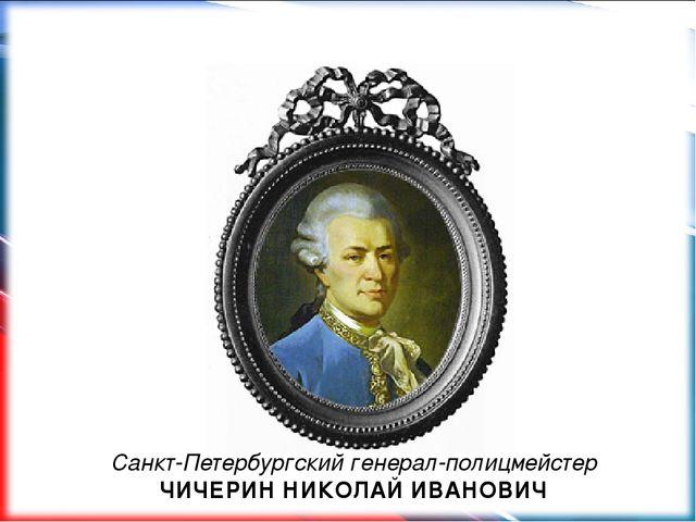 Санкт-Петербургский генерал-полицмейстер ЧИЧЕРИН НИКОЛАЙ ИВАНОВИЧ