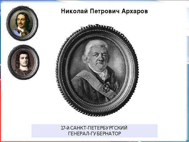 Николай Петрович Архаров 17-йСАНКТ-ПЕТЕРБУРГСКИЙ ГЕНЕРАЛ-ГУБЕРНАТОР