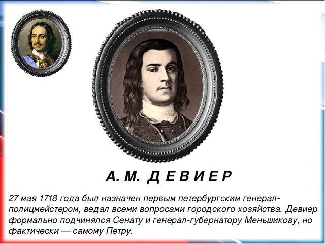 А. М. Д Е В И Е Р 27 мая 1718года был назначен первым петербургским генерал...