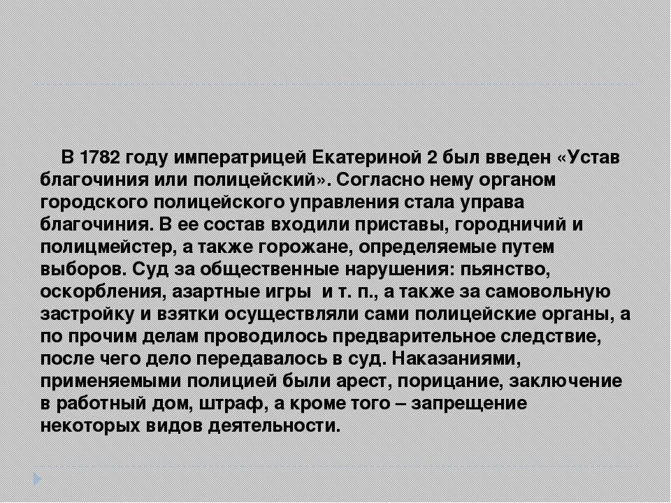 В 1782 году императрицей Екатериной 2 был введен «Устав благочиния или полиц...