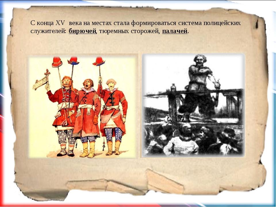 С конца XV века на местах стала формироваться система полицейских служителей...