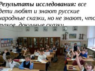 Результаты исследования: все дети любят и знают русские народные сказки, но н