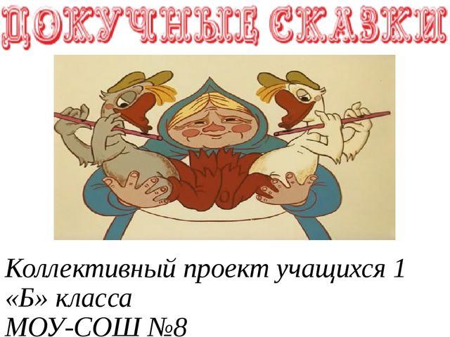 Коллективный проект учащихся 1 «Б» класса МОУ-СОШ №8 Руководитель: Корнева Е...