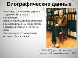 Биографические данные Александр Солженицын родился 11 декабря 1918 года в Кис