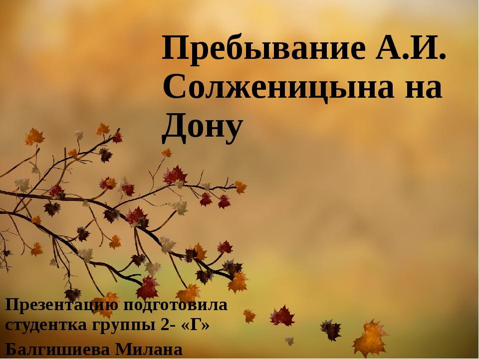 Пребывание А.И. Солженицына на Дону Презентацию подготовила студентка группы...