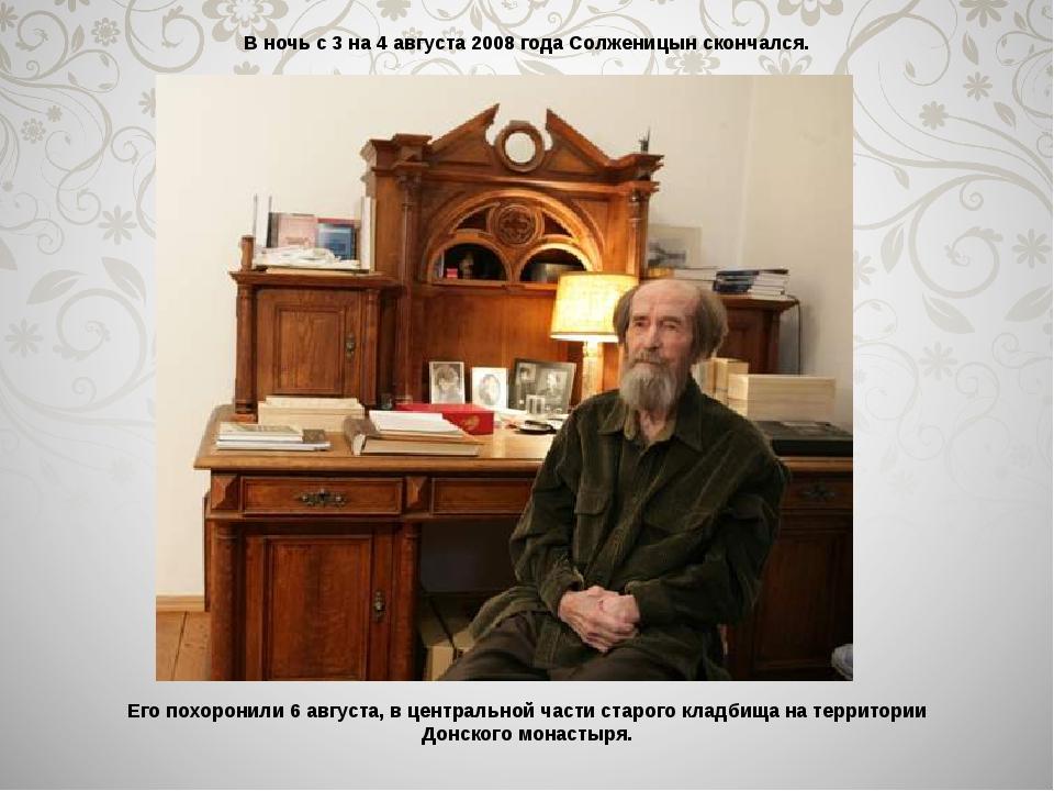 В ночь с 3 на 4 августа 2008 года Солженицын скончался. Его похоронили 6 авгу...