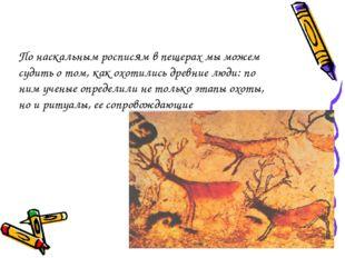 По наскальным росписям в пещерах мы можем судить о том, как охотились древние
