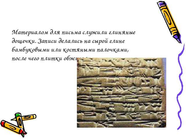 Материалом для письма служили глиняные дощечки. Записи делались на сырой глин...