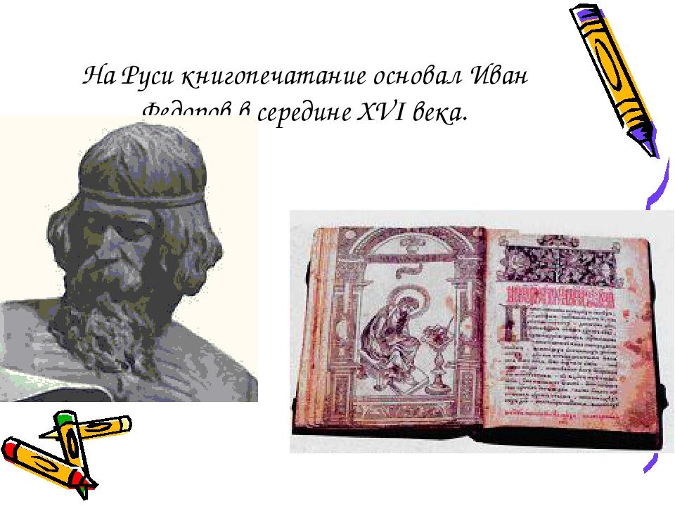 На Руси книгопечатание основал Иван Федоров в середине XVI века.