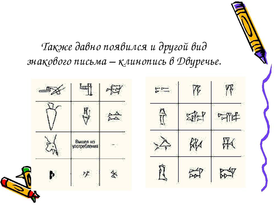 Также давно появился и другой вид знакового письма – клинопись в Двуречье.