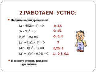 2.РАБОТАЕМ УСТНО: Найдите корни уравнений: Назовите степень каждого уравнения