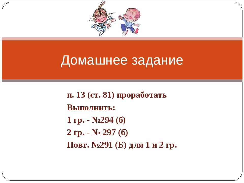 п. 13 (ст. 81) проработать Выполнить: 1 гр. - №294 (б) 2 гр. - № 297 (б) Повт...