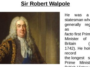 Sir Robert Walpole He was a British statesman who is generally regarded as th