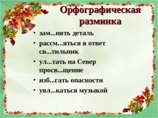 Орфографическая разминка зам...нять деталь рассм...яться в ответ св...тильник