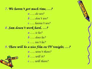 7. We haven't got much time, …? a …, do we? b …, don't we? c …, haven't we? 8