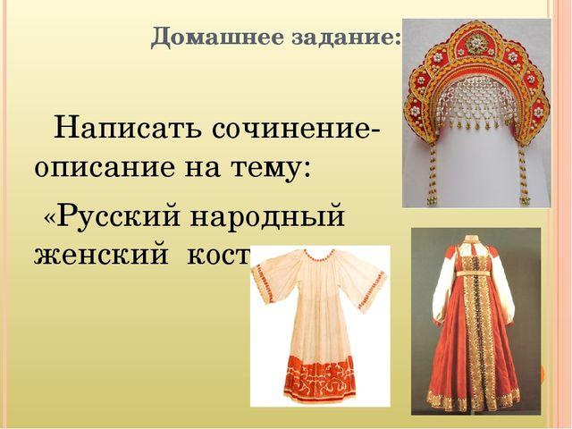Домашнее задание: Написать сочинение-описание на тему: «Русский народный жен...