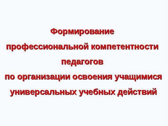 Формирование профессиональной компетентности педагогов по организации освоени...