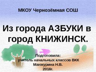 Из города АЗБУКИ в город КНИЖИНСК. МКОУ Чернозёмная СОШ Подготовила: учитель