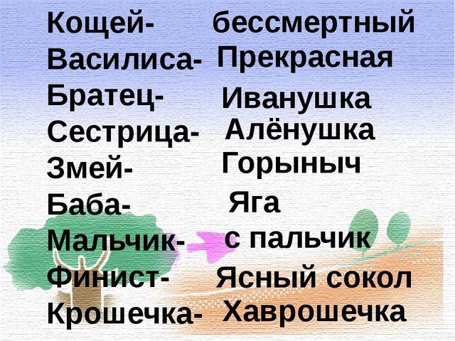 Кощей- Василиса- Братец- Сестрица- Змей- Баба- Мальчик- Финист- Крошечка- бес...