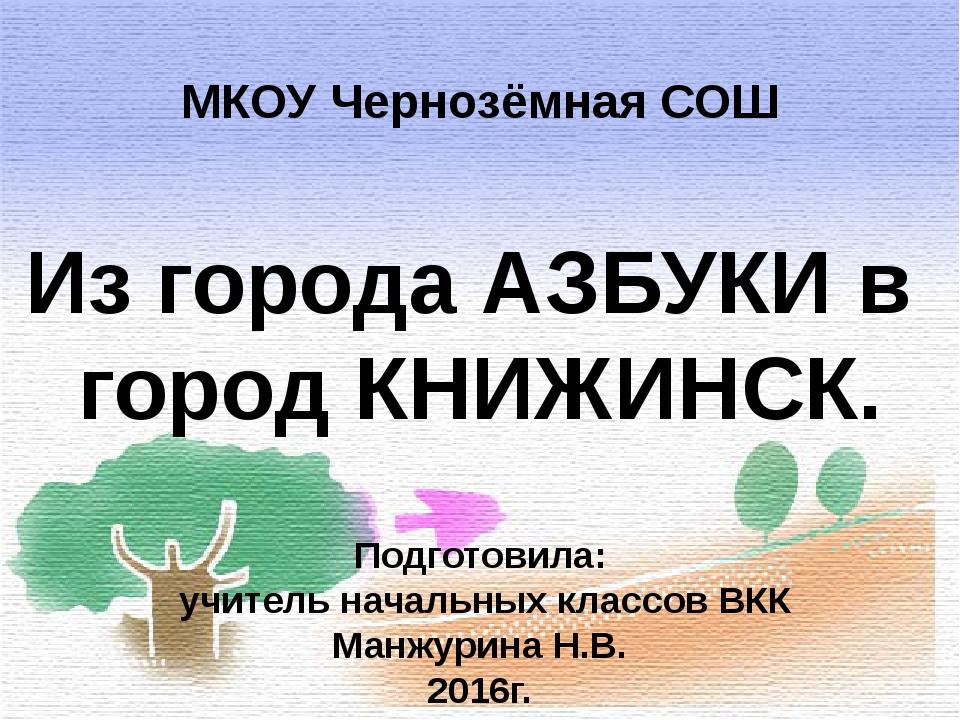Из города АЗБУКИ в город КНИЖИНСК. МКОУ Чернозёмная СОШ Подготовила: учитель...