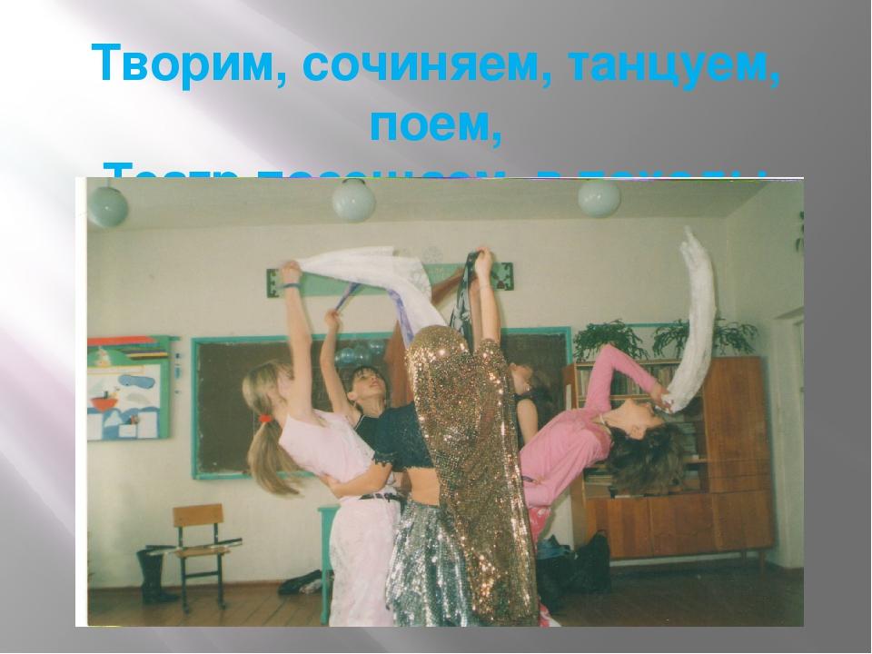 Творим, сочиняем, танцуем, поем, Театр посещаем, в походы идем.