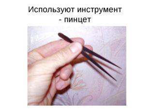Используют инструмент - пинцет