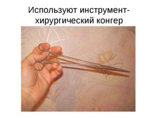 Используют инструмент- хирургический конгер