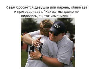 """К вам бросается девушка или парень, обнимает и приговаривает: """"Как же мы давн"""