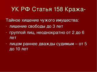 УК РФ Статья 158 Кража- Тайное хищение чужого имущества: лишение свободы до 3