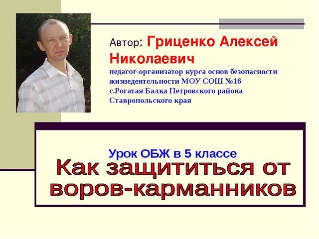 Автор: Гриценко Алексей Николаевич педагог-организатор курса основ безопаснос...