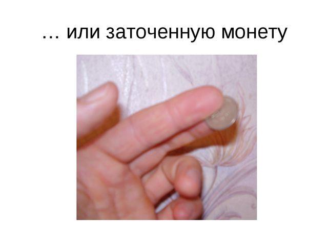… или заточенную монету
