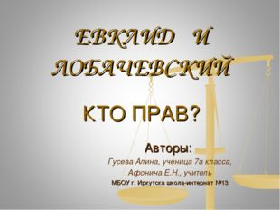 ЕВКЛИД И ЛОБАЧЕВСКИЙ Авторы: Гусева Алина, ученица 7а класса, Афонина Е.Н., у