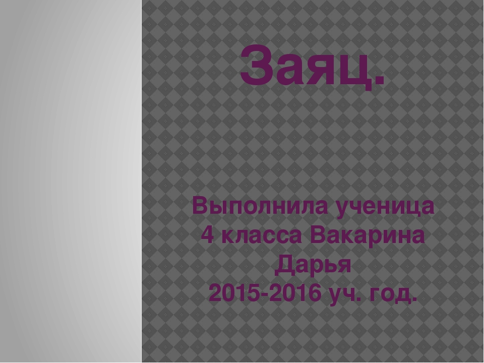 Заяц. Выполнила ученица 4 класса Вакарина Дарья 2015-2016 уч. год.