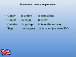 Вспомним слова и выражения: Candy to arrive to miss a bus Cheese to enjoy to
