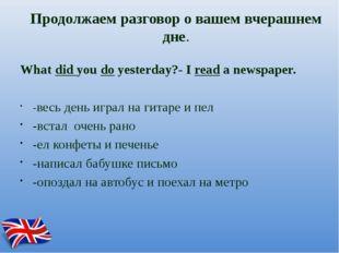 Продолжаем разговор о вашем вчерашнем дне. What did you do yesterday?- I read