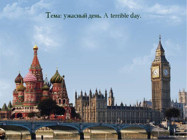 Тема: ужасный день. A terrible day.